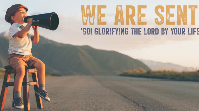 We Are Sent! 'Go! Glorifying The Lord By Your Life.'